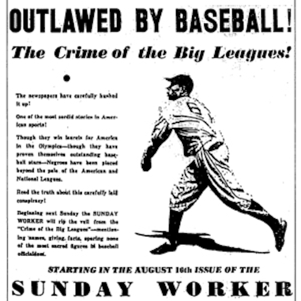 "Photo #2: An ad from the August 9, 1936 edition of the Sunday Worker, announcing Lester Rodney's upcoming exposé on ""The Crime of the Big Leagues."" The series was the opening salvo in this newspaper's campaign against segregation in baseball. 