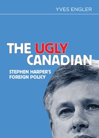 The Ugly Canadian - Stephen Harper's Foreign Policy. Yves Engler. Fernwood /Red. 2012.